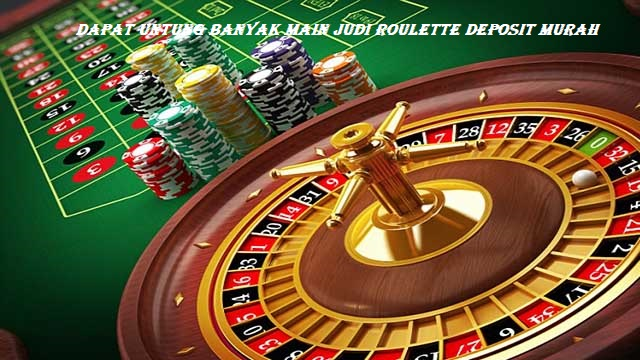 Dapat Untung Banyak Main Judi Roulette Deposit Murah