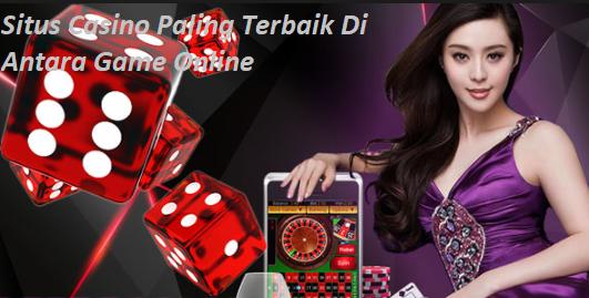 Situs Casino Paling Terbaik Di Antara Game Online